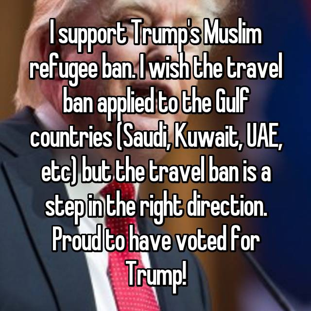 I support Trump's Muslim refugee ban. I wish the travel ban applied to the Gulf countries (Saudi, Kuwait, UAE, etc) but the travel ban is a step in the right direction. Proud to have voted for Trump!