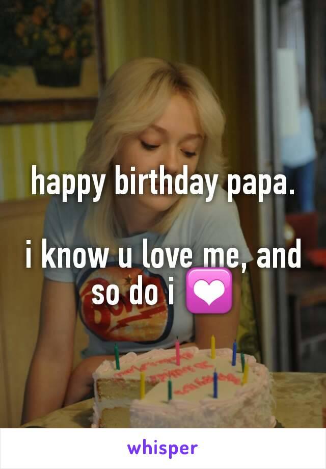happy birthday papa.  i know u love me, and so do i 💟