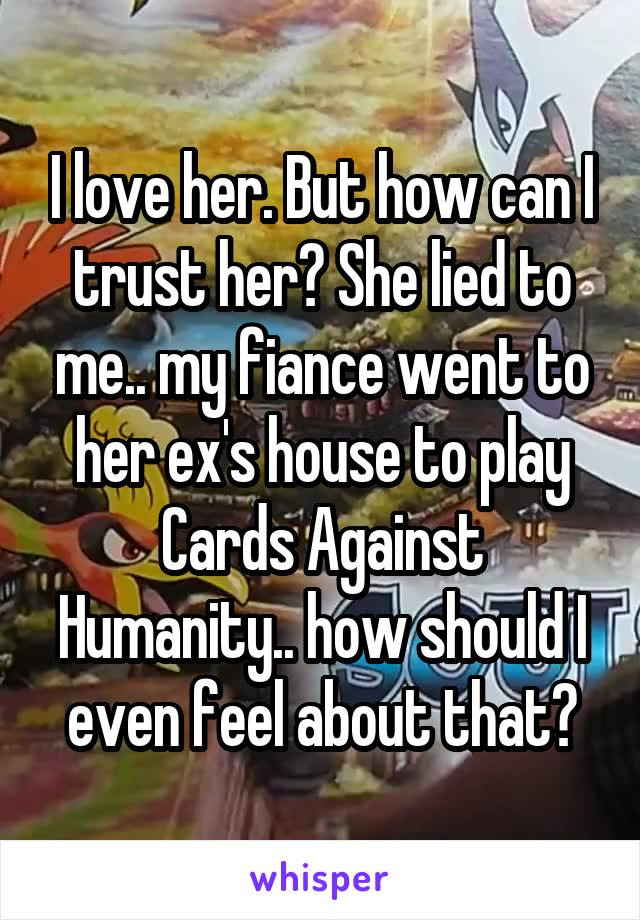 I love her. But how can I trust her? She lied to me.. my fiance went to her ex's house to play Cards Against Humanity.. how should I even feel about that?