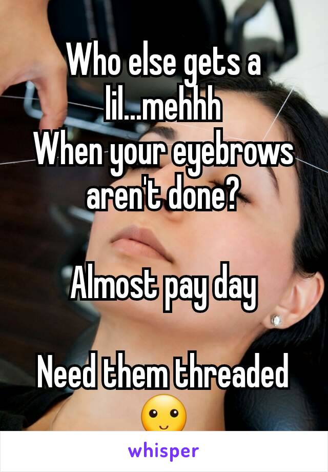 Who else gets a lil...mehhh When your eyebrows aren't done?  Almost pay day  Need them threaded🙂