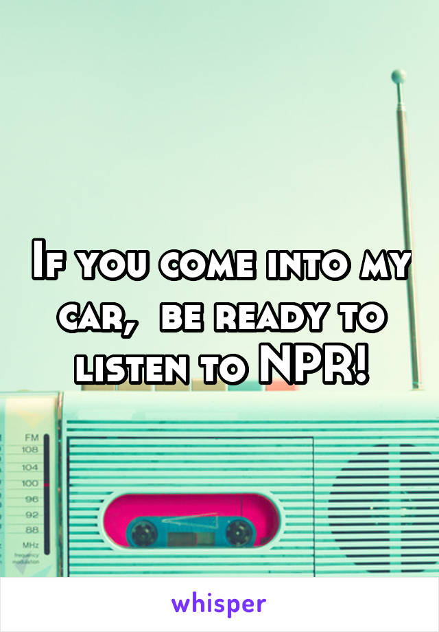 If you come into my car,  be ready to listen to NPR!