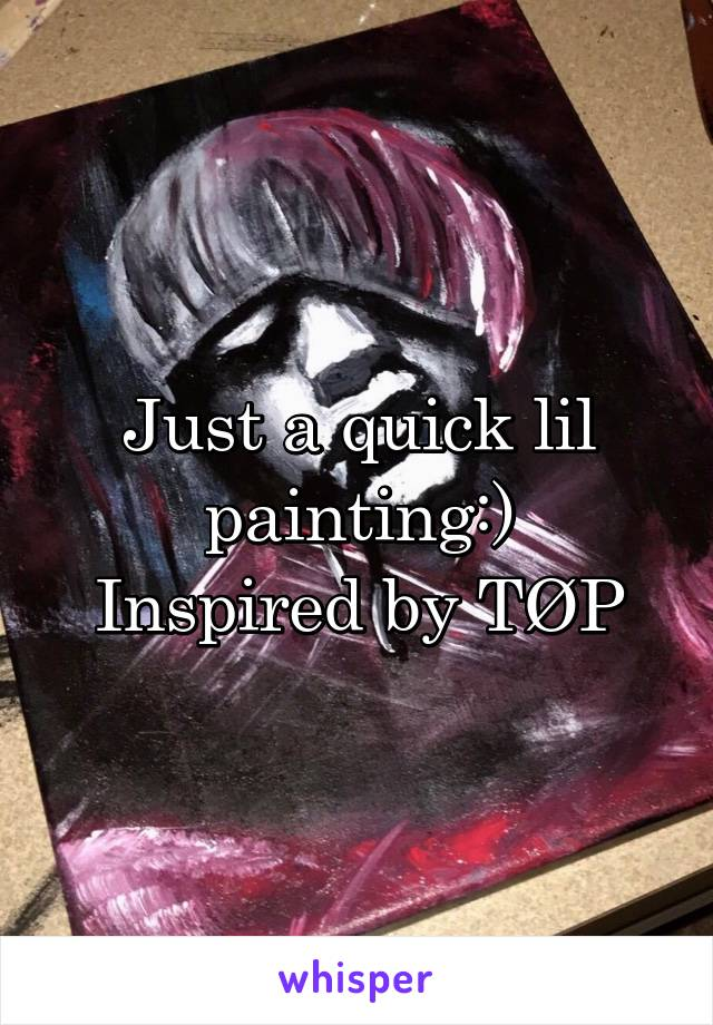 Just a quick lil painting:) Inspired by TØP