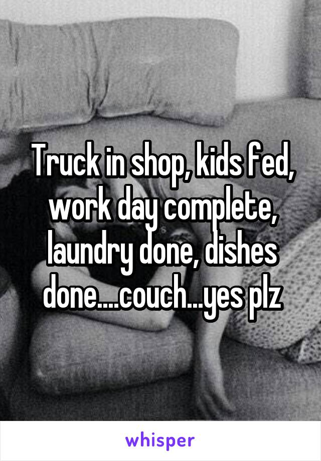 Truck in shop, kids fed, work day complete, laundry done, dishes done....couch...yes plz