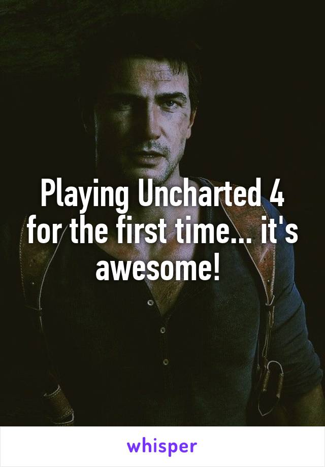 Playing Uncharted 4 for the first time... it's awesome!