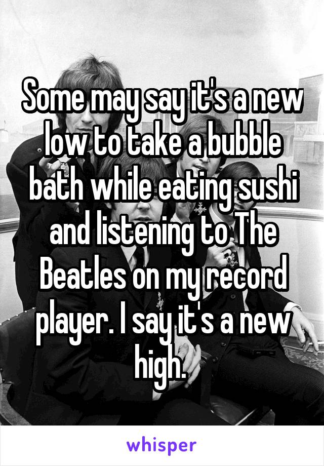 Some may say it's a new low to take a bubble bath while eating sushi and listening to The Beatles on my record player. I say it's a new high.