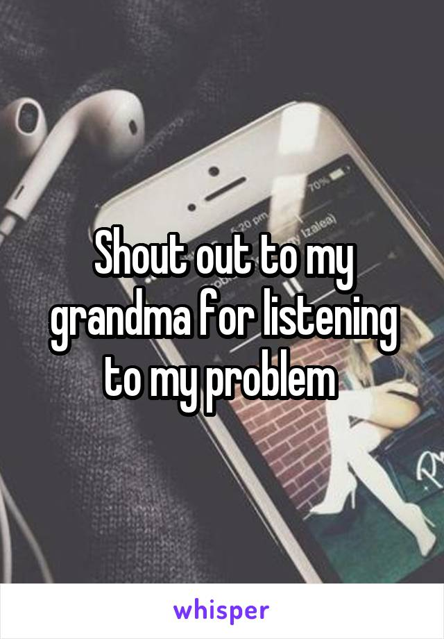 Shout out to my grandma for listening to my problem