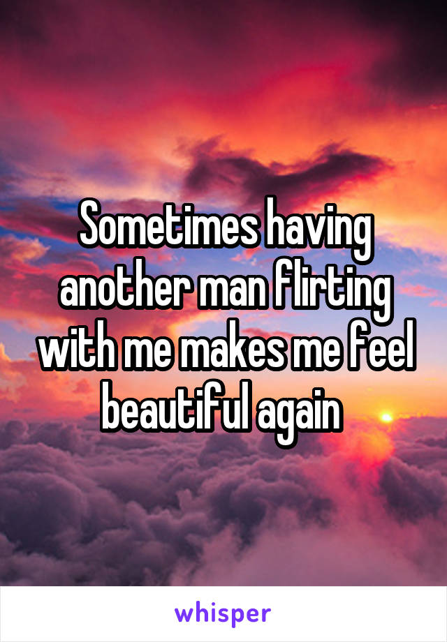 Sometimes having another man flirting with me makes me feel beautiful again