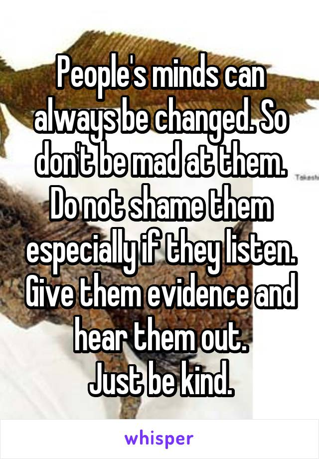 People's minds can always be changed. So don't be mad at them. Do not shame them especially if they listen. Give them evidence and hear them out. Just be kind.
