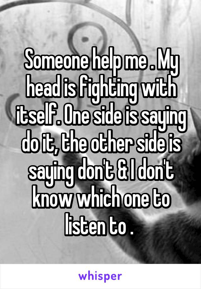 Someone help me . My head is fighting with itself. One side is saying do it, the other side is saying don't & I don't know which one to listen to .