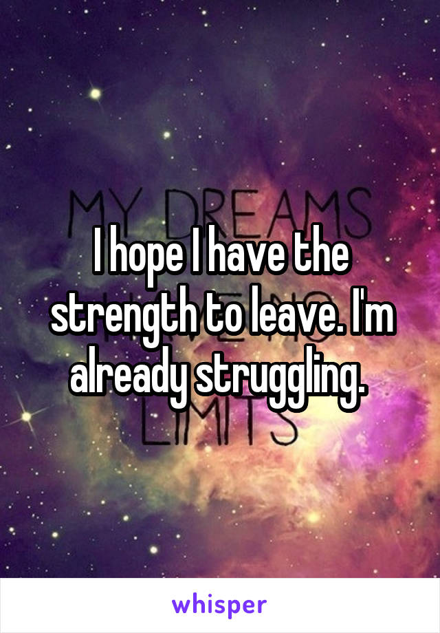 I hope I have the strength to leave. I'm already struggling.