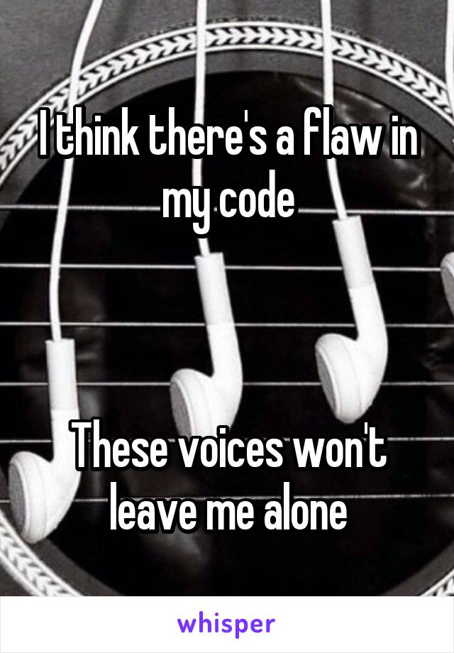 I think there's a flaw in my code    These voices won't leave me alone