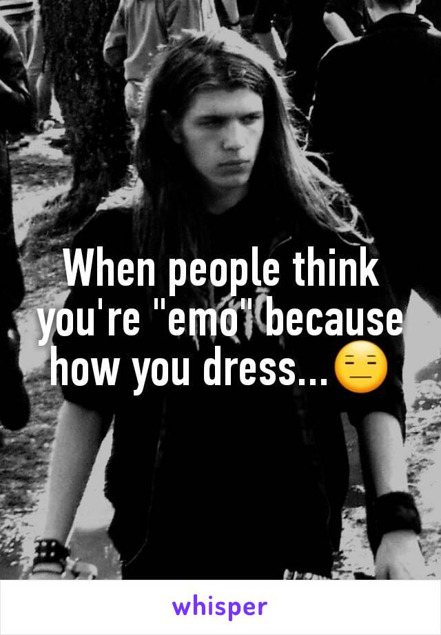 """When people think you're """"emo"""" because how you dress...😑"""