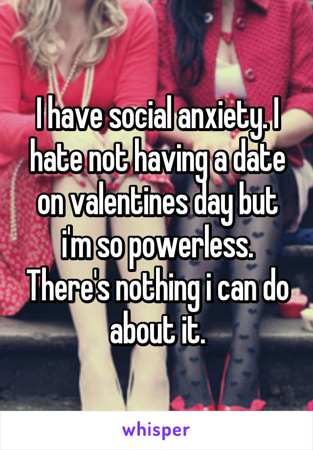 I have social anxiety. I hate not having a date on valentines day but i'm so powerless. There's nothing i can do about it.