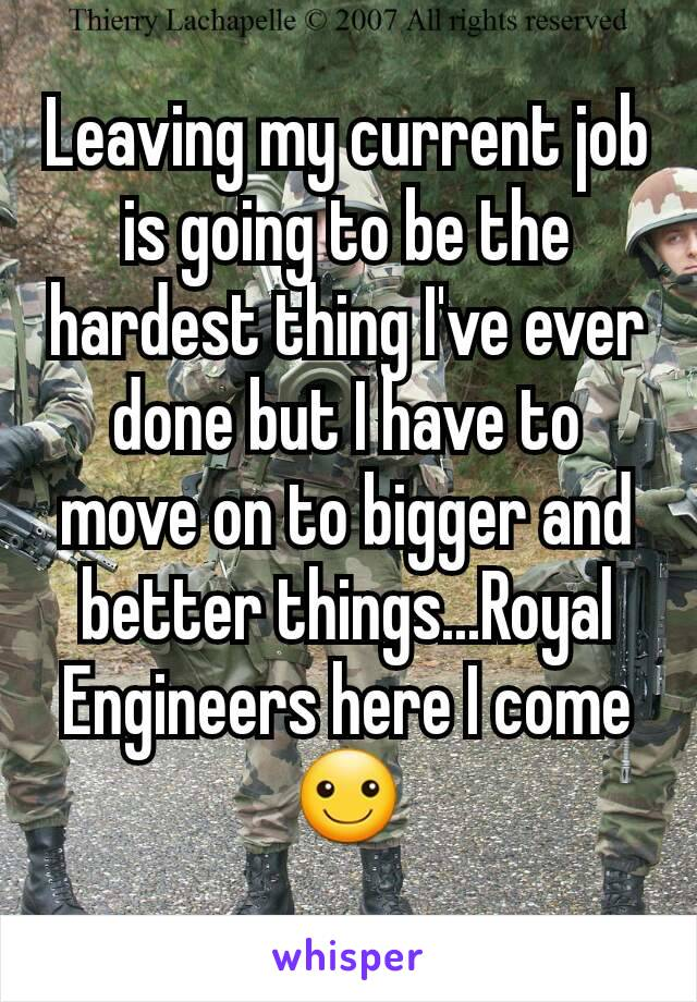 Leaving my current job is going to be the hardest thing I've ever done but I have to move on to bigger and better things...Royal Engineers here I come ☺