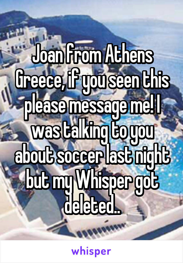 Joan from Athens Greece, if you seen this please message me! I was talking to you about soccer last night but my Whisper got deleted..
