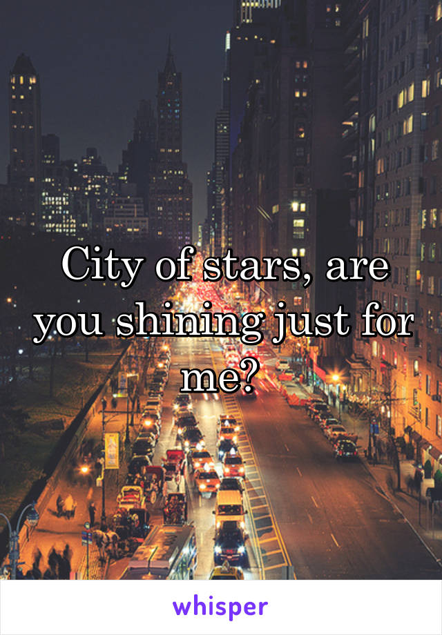 City of stars, are you shining just for me?