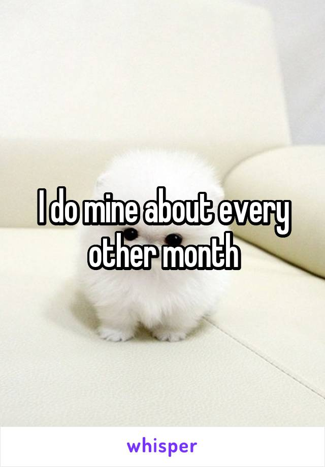 I do mine about every other month