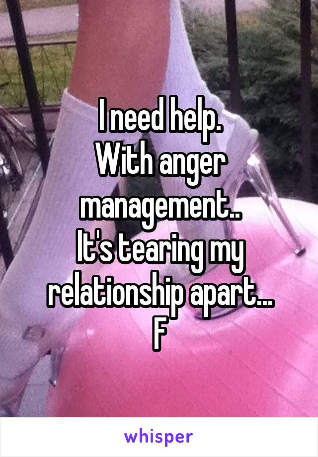 I need help. With anger management.. It's tearing my relationship apart... F