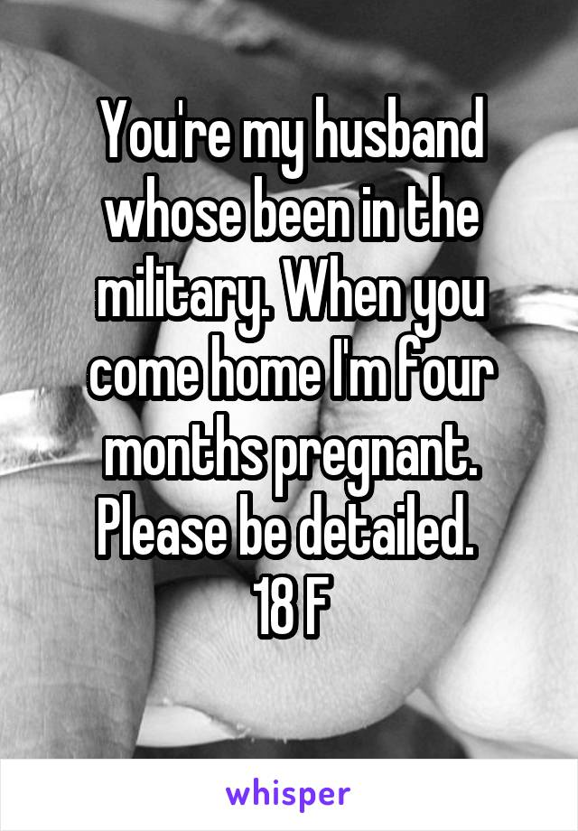 You're my husband whose been in the military. When you come home I'm four months pregnant. Please be detailed.  18 F