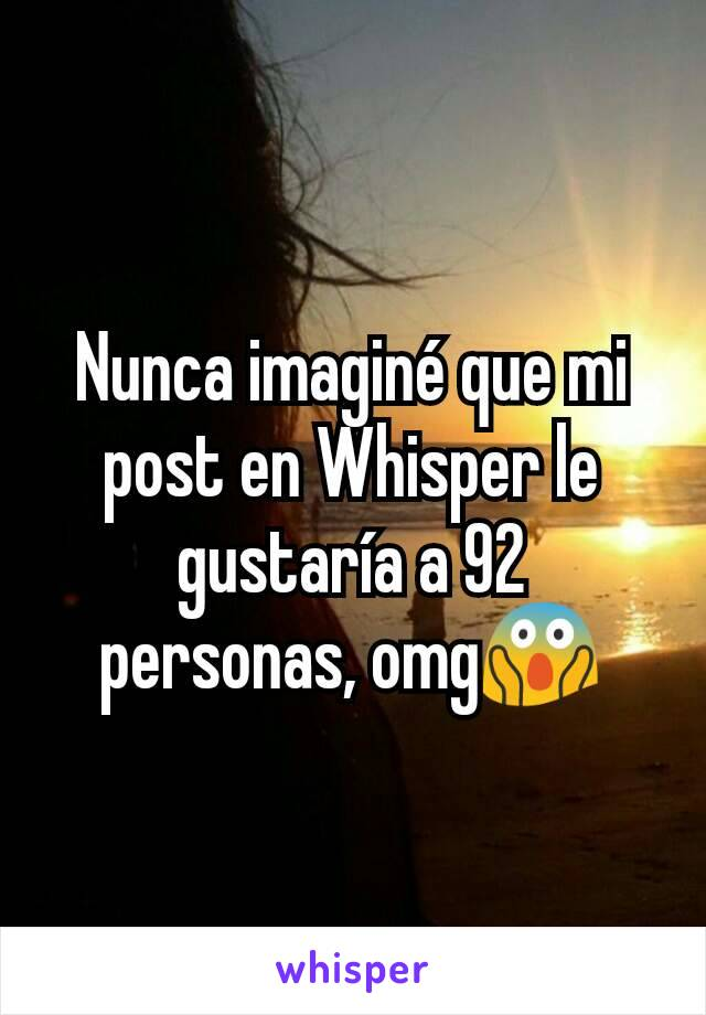 Nunca imaginé que mi post en Whisper le gustaría a 92 personas, omg😱