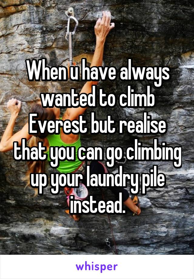 When u have always wanted to climb Everest but realise that you can go climbing up your laundry pile instead.