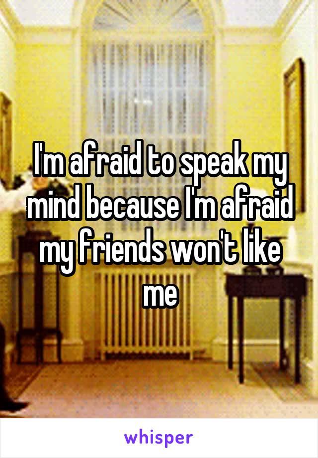 I'm afraid to speak my mind because I'm afraid my friends won't like me
