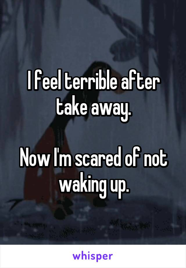 I feel terrible after take away.  Now I'm scared of not waking up.