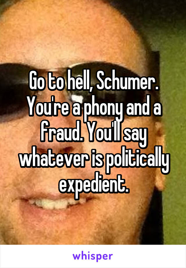 Go to hell, Schumer. You're a phony and a fraud. You'll say whatever is politically expedient.