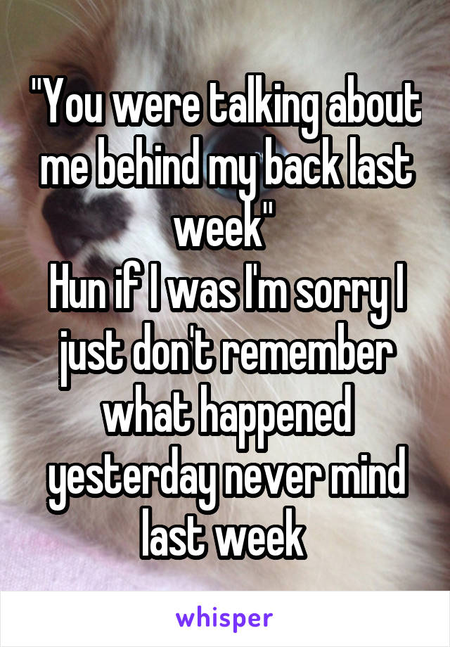 """""""You were talking about me behind my back last week""""  Hun if I was I'm sorry I just don't remember what happened yesterday never mind last week"""