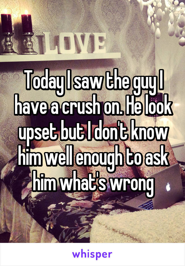 Today I saw the guy I have a crush on. He look upset but I don't know him well enough to ask him what's wrong