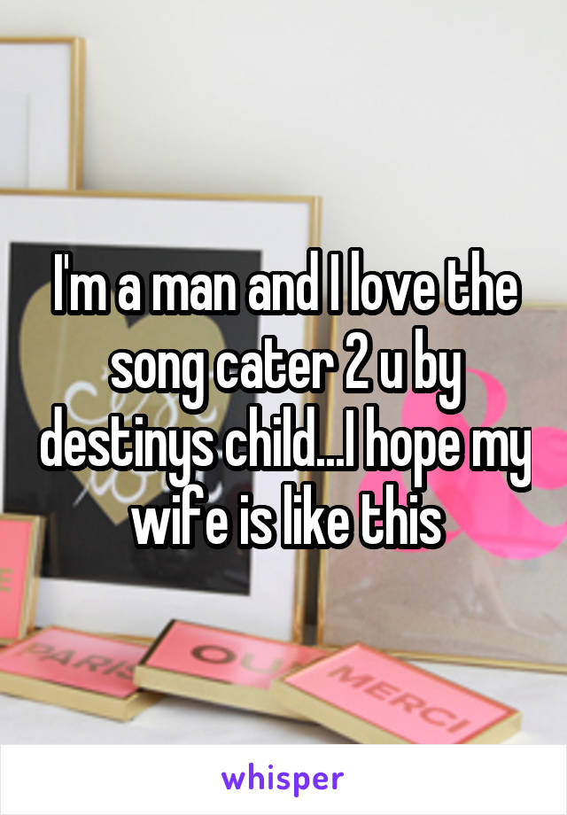 I'm a man and I love the song cater 2 u by destinys child...I hope my wife is like this