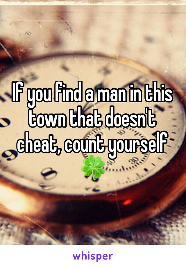 If you find a man in this town that doesn't cheat, count yourself 🍀