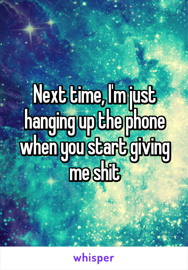 Next time, I'm just hanging up the phone when you start giving me shit