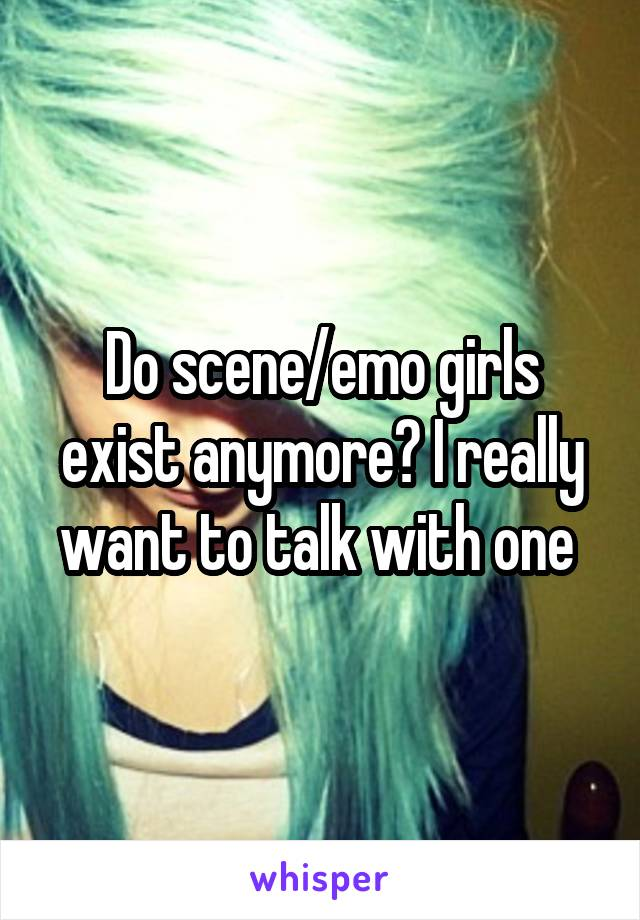 Do scene/emo girls exist anymore? I really want to talk with one