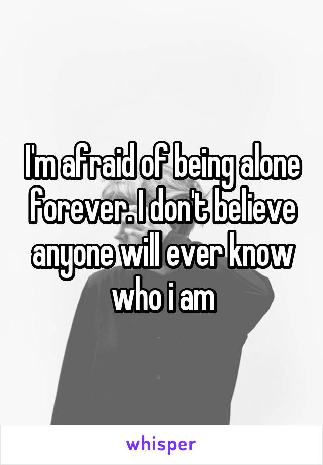 I'm afraid of being alone forever. I don't believe anyone will ever know who i am