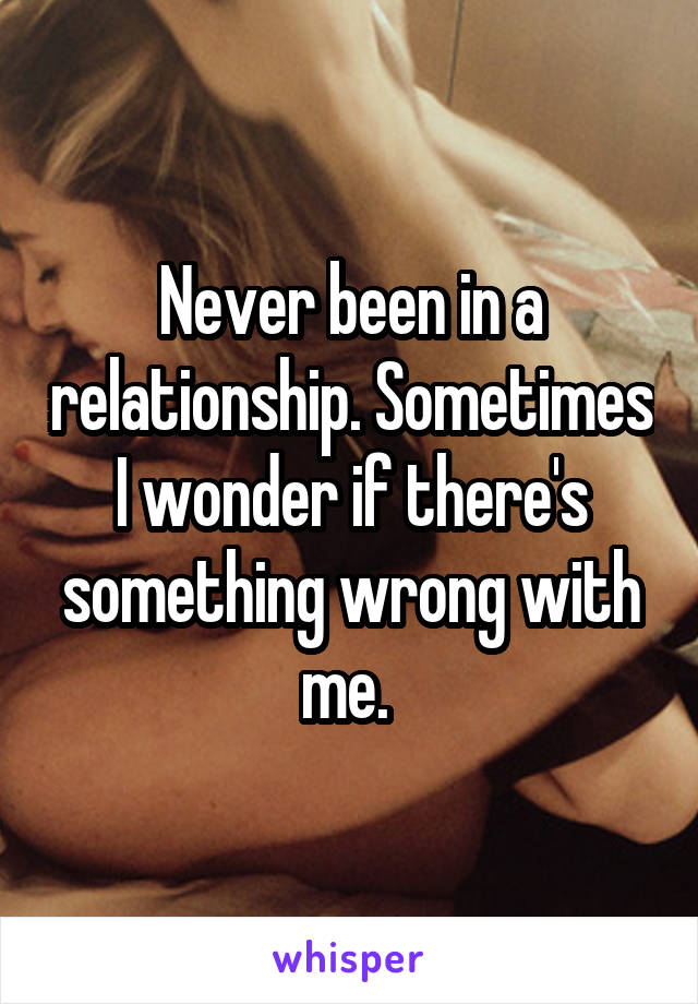 Never been in a relationship. Sometimes I wonder if there's something wrong with me.