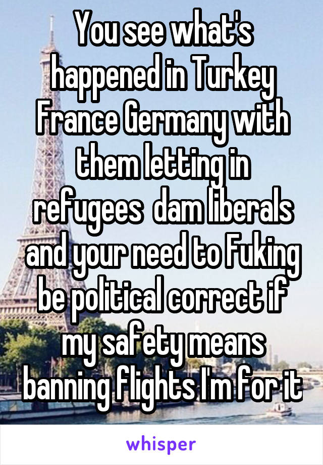 You see what's happened in Turkey France Germany with them letting in refugees  dam liberals and your need to Fuking be political correct if my safety means banning flights I'm for it
