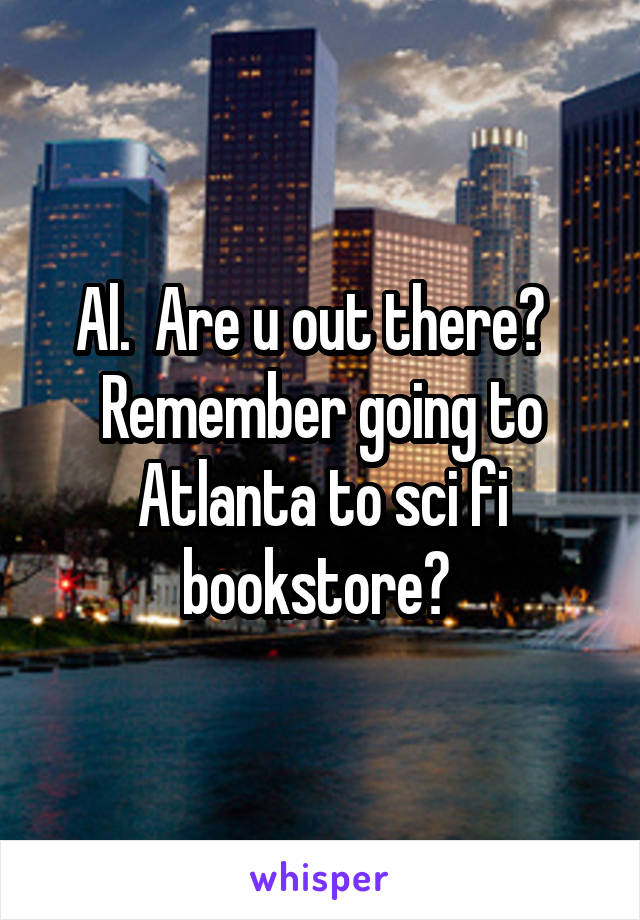Al.  Are u out there?   Remember going to Atlanta to sci fi bookstore?