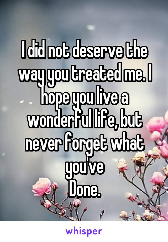 I did not deserve the way you treated me. I hope you live a wonderful life, but never forget what you've Done.