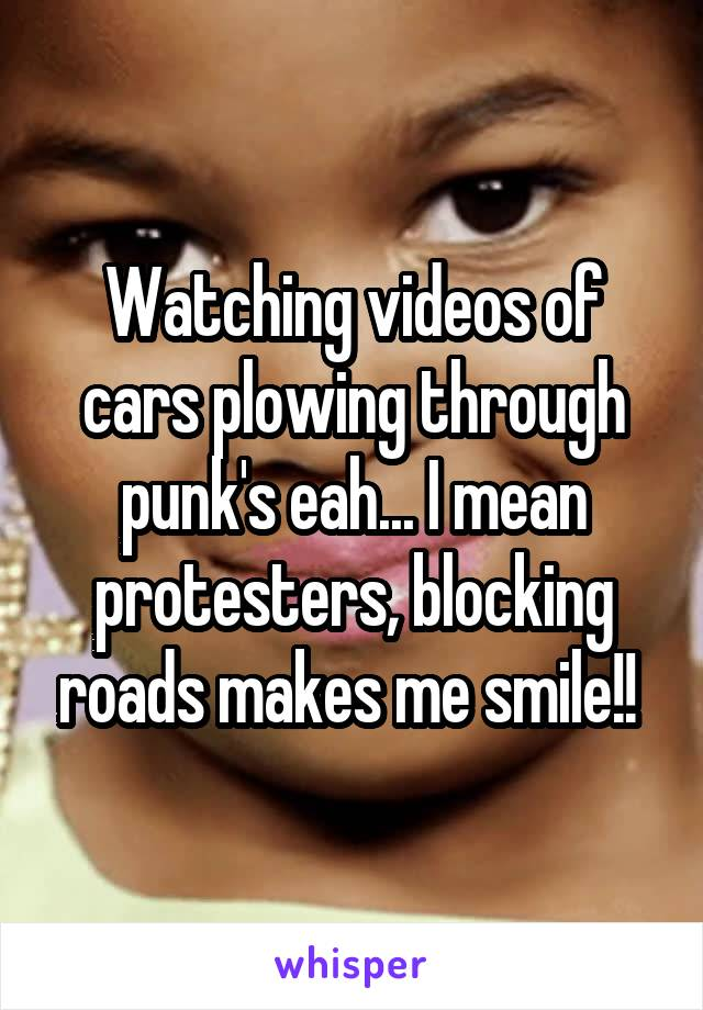 Watching videos of cars plowing through punk's eah... I mean protesters, blocking roads makes me smile!!