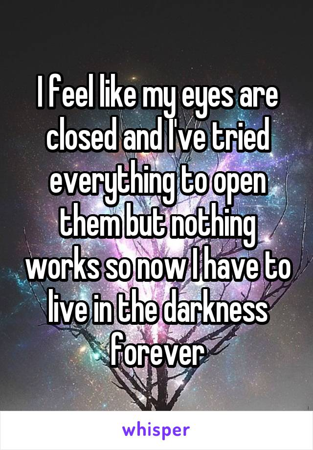 I feel like my eyes are closed and I've tried everything to open them but nothing works so now I have to live in the darkness forever