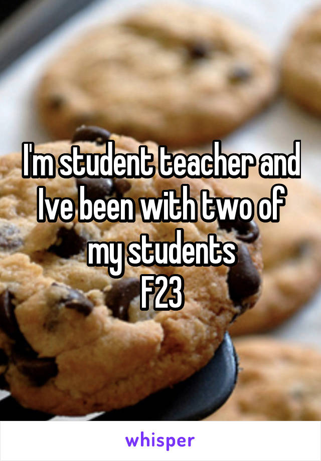 I'm student teacher and Ive been with two of my students F23