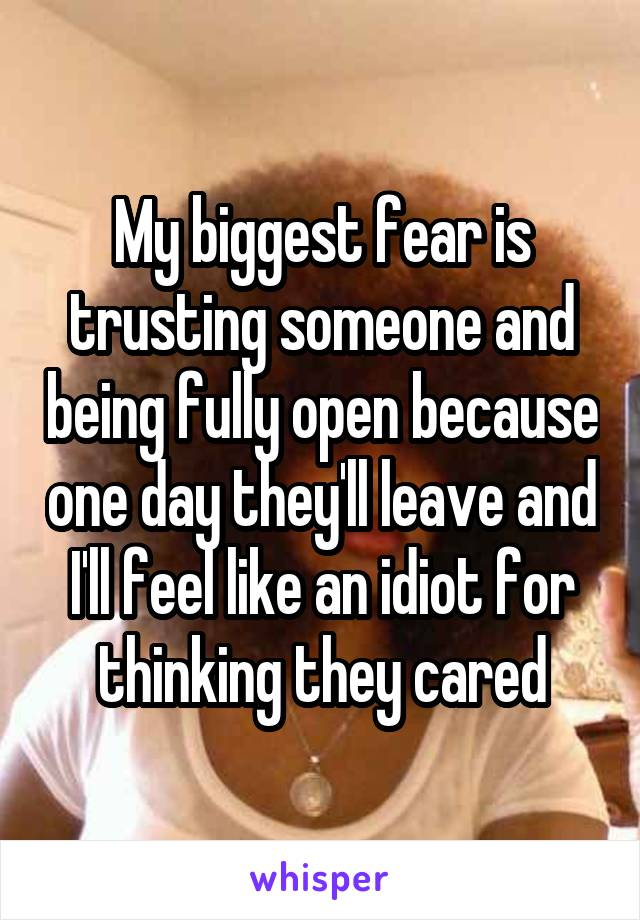 My biggest fear is trusting someone and being fully open because one day they'll leave and I'll feel like an idiot for thinking they cared