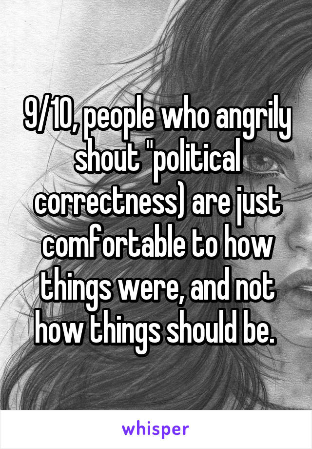 """9/10, people who angrily shout """"political correctness) are just comfortable to how things were, and not how things should be."""