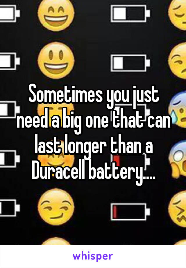 Sometimes you just need a big one that can last longer than a Duracell battery....