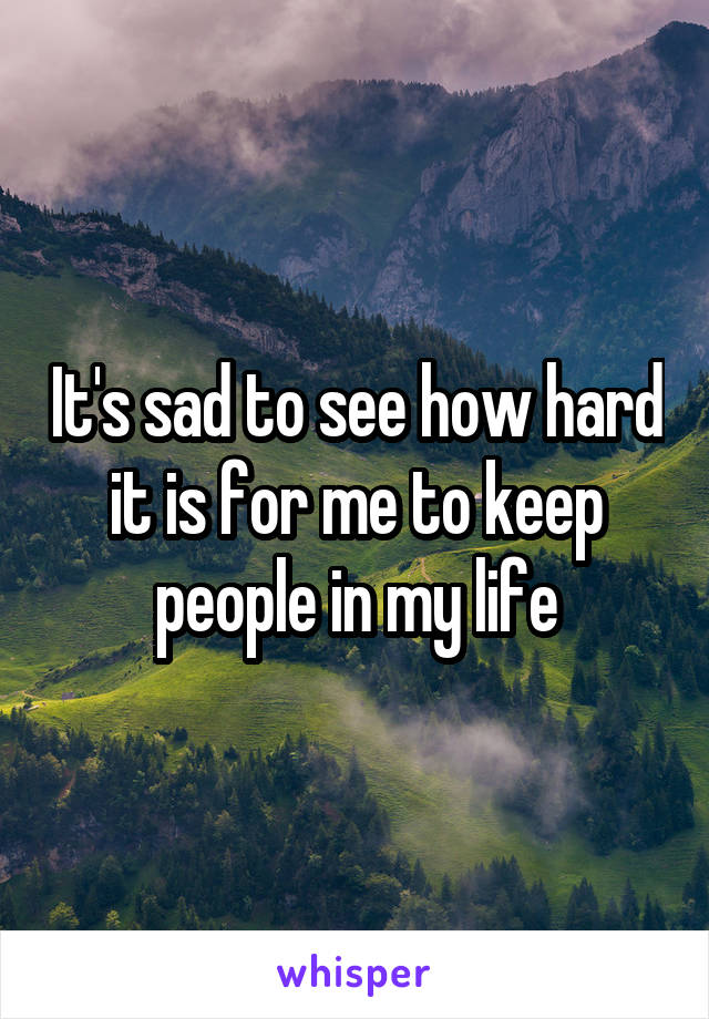 It's sad to see how hard it is for me to keep people in my life