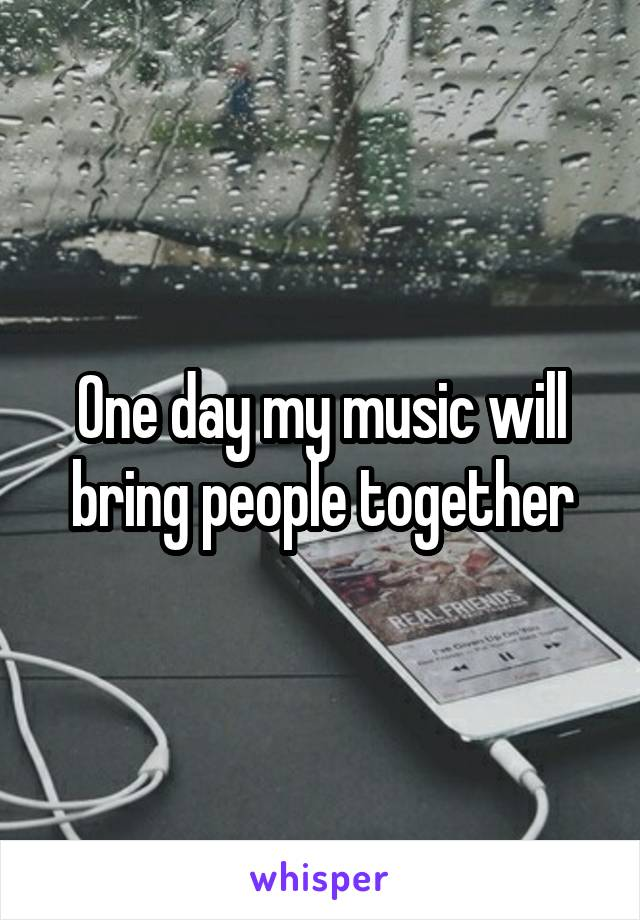 One day my music will bring people together