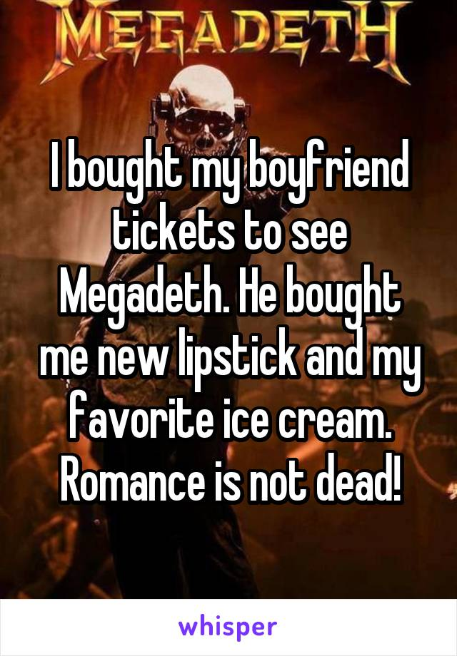 I bought my boyfriend tickets to see Megadeth. He bought me new lipstick and my favorite ice cream. Romance is not dead!
