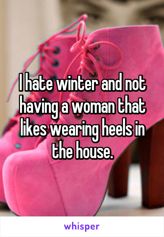 I hate winter and not having a woman that likes wearing heels in the house.