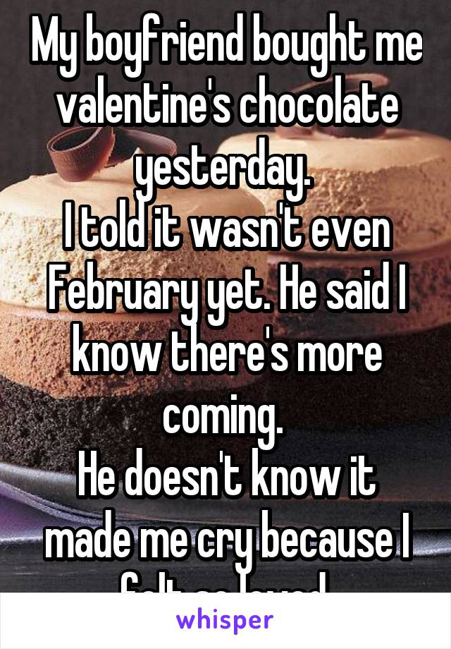 My boyfriend bought me valentine's chocolate yesterday.  I told it wasn't even February yet. He said I know there's more coming.  He doesn't know it made me cry because I felt so loved.